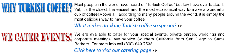 "Most people in the world have heard of ""Turkish Coffee"" but few have ever tasted it. Yet, it's the oldest, the easiest and the most economical way to make a wonderful cup of coffee! Above all, according to many people around the world, it is simply the most delicious way to have your coffee. We are available to cater for your special events, private parties, weddings and corporate meetings.We service Southern California from San Diego to Santa Barbara. For more info call (800)-649-7538."